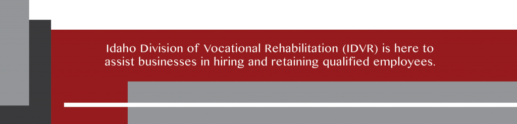 VR tagline: Idaho Division of Vocational Rehabilitation (IDVR) is here to assist businesses in hiring and retaining qualifies employees.